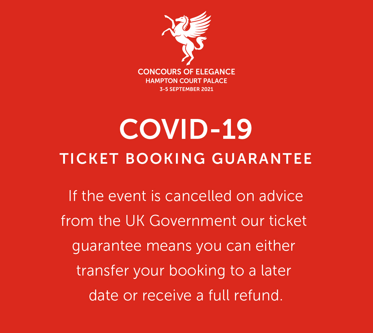 COVID-19 TICKET BOOKING GUARANTEE If the event is cancelled on advice from the UK Government our ticket guarantee means you can either transfer your booking to a later date or receive a full refund.